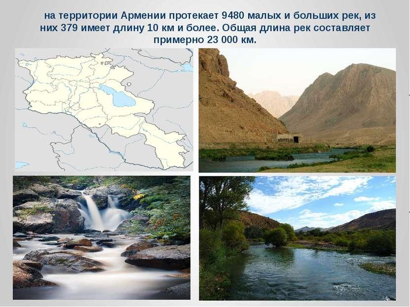 На территории Армении протекает 9480 малых и больших рек, из них 379 имеет дл...