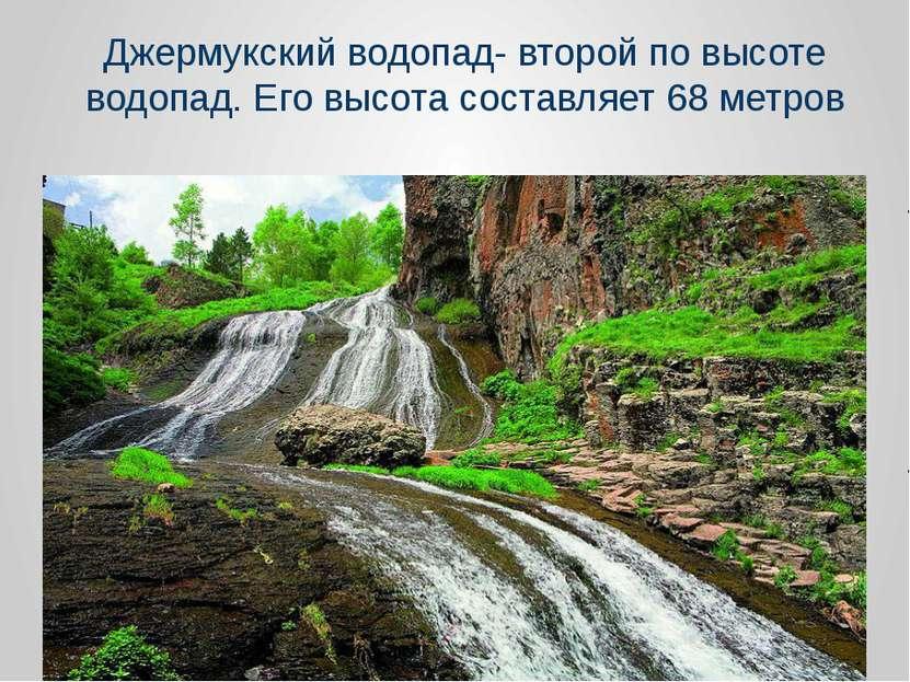 Джермукский водопад- второй по высоте водопад. Его высота составляет 68 метров