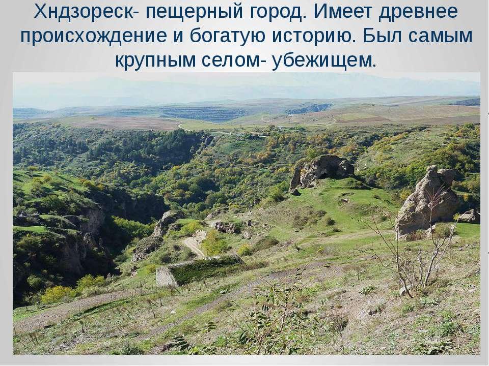 Хндзореск- пещерный город. Имеет древнее происхождение и богатую историю. Был...