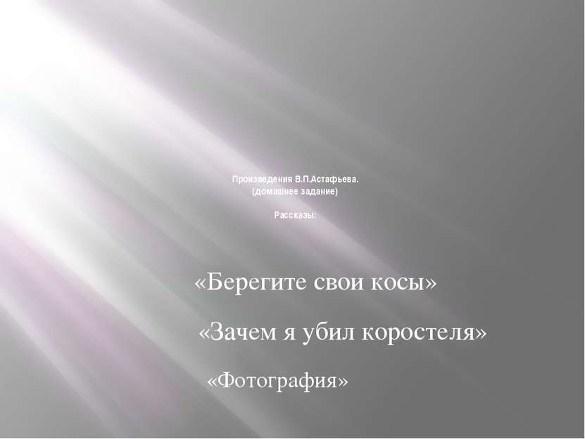Произведения В.П.Астафьева. (домашнее задание) Рассказы: «Берегите свои косы»...