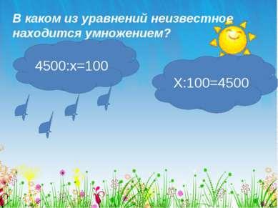 В каком из уравнений неизвестное находится умножением? 4500:х=100 Х:100=4500