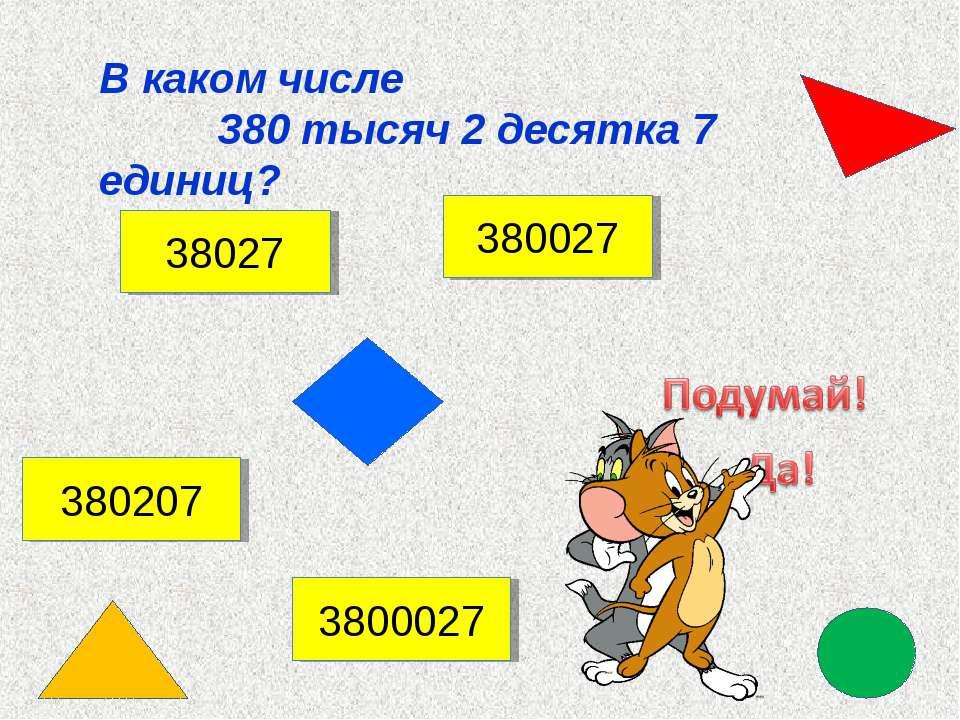 В каком числе 380 тысяч 2 десятка 7 единиц? 38027 380207 380027 3800027