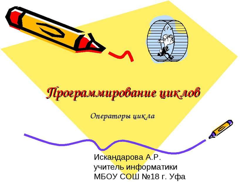 Программирование циклов Операторы цикла Искандарова А.Р. учитель информатики ...