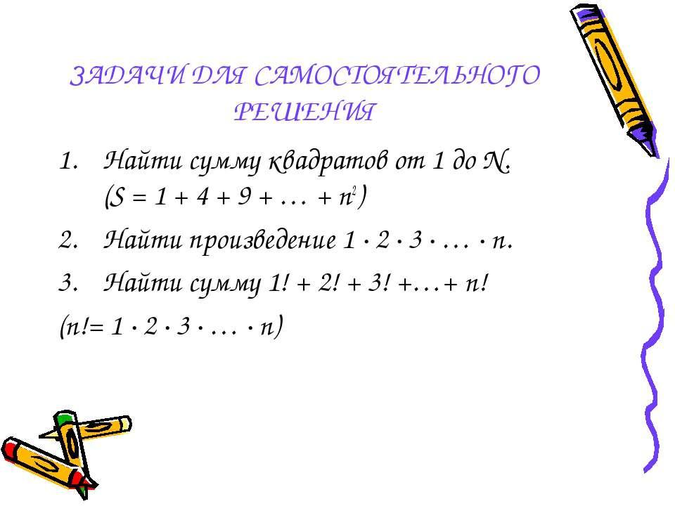 ЗАДАЧИ ДЛЯ САМОСТОЯТЕЛЬНОГО РЕШЕНИЯ Найти сумму квадратов от 1 до N. (S = 1 +...