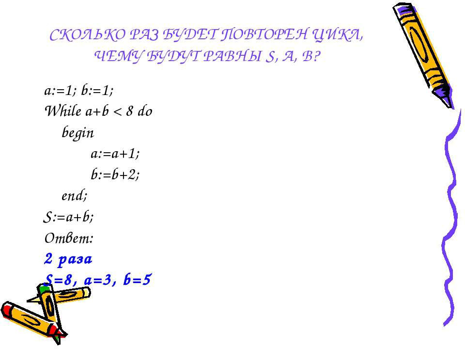 СКОЛЬКО РАЗ БУДЕТ ПОВТОРЕН ЦИКЛ, ЧЕМУ БУДУТ РАВНЫ S, A, B? a:=1; b:=1; While ...
