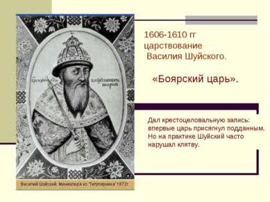 1606-1610 гг царствование Василия Шуйского. «Боярский царь». Дал крестоцелова...