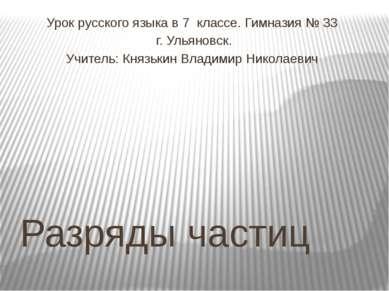 Разряды частиц Урок русского языка в 7 классе. Гимназия № 33 г. Ульяновск. Уч...