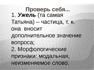 Проверь себя... 1. Ужель (та самая Татьяна) – частица, т. к. она вносит допол...