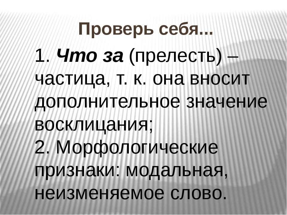 Проверь себя... 1. Что за (прелесть) – частица, т. к. она вносит дополнительн...