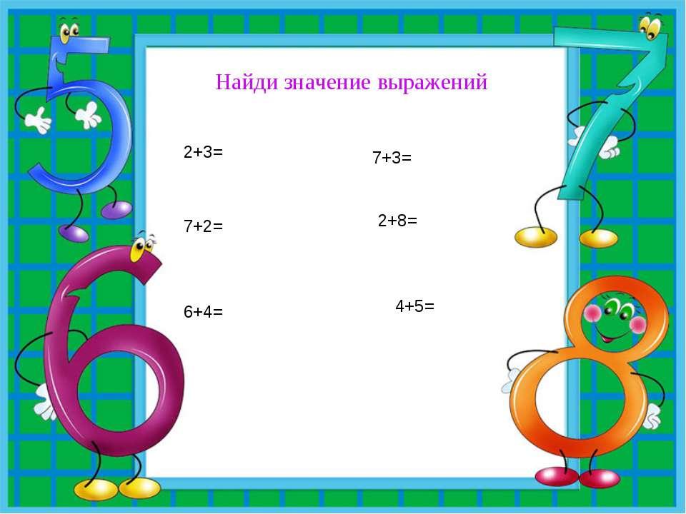 Найди значение выражений 2+3= 7+2= 6+4= 7+3= 2+8= 4+5=