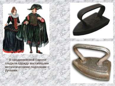 В средневековой Европе гладили одежду массивными металлическими лодочками с р...