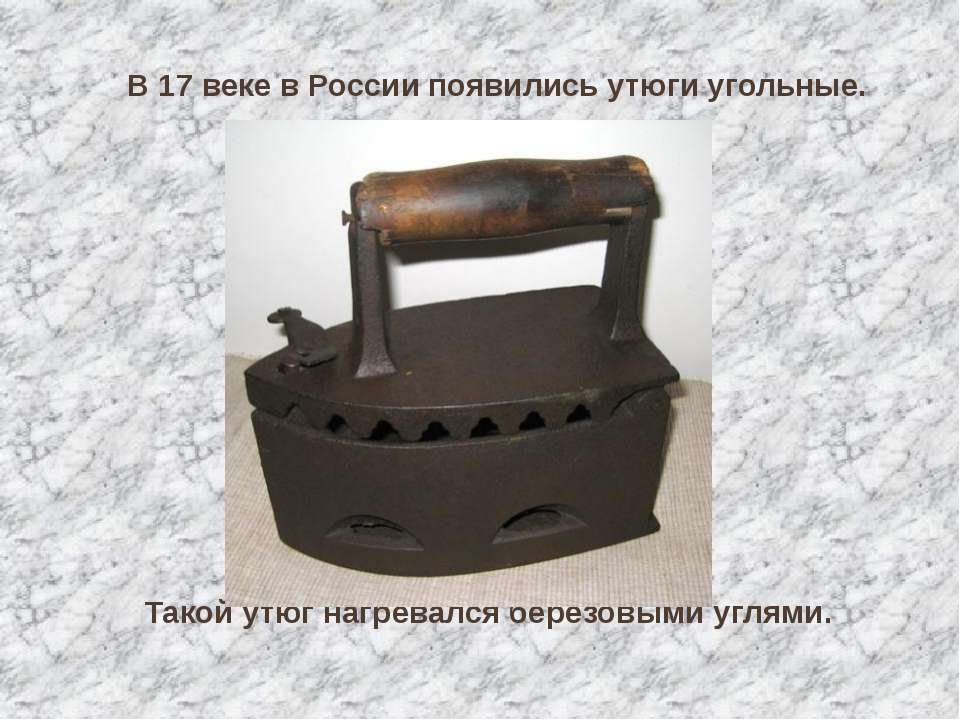 В 17 веке в России появились утюги угольные. Такой утюг нагревался берёзовыми...