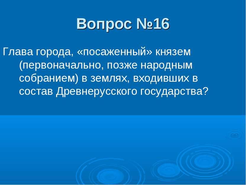 Вопрос №16 Глава города, «посаженный» князем (первоначально, позже народным с...