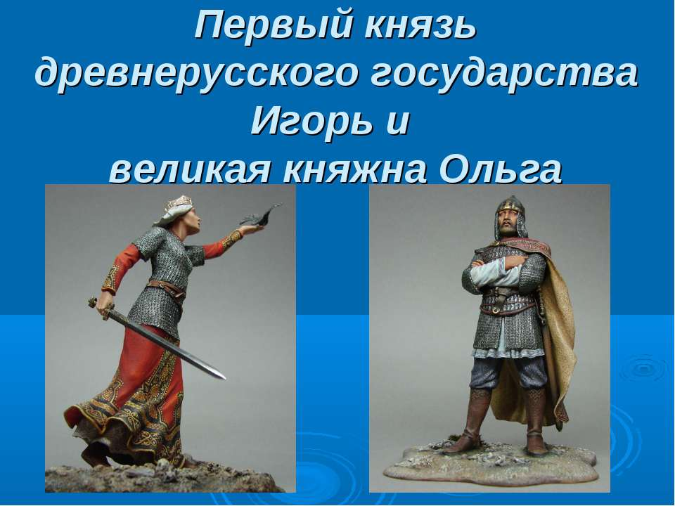 Первый князь древнерусского государства Игорь и великая княжна Ольга