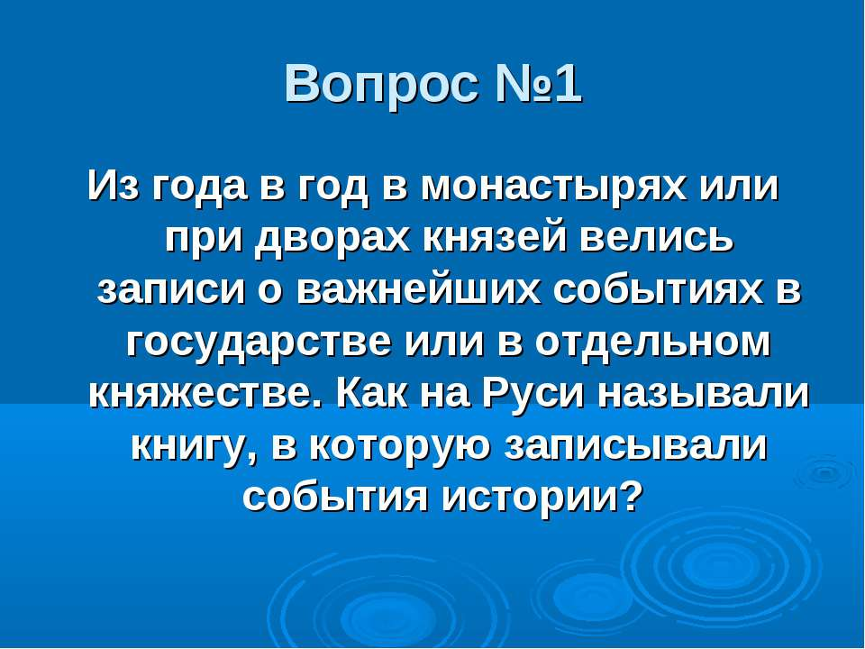 Вопрос №1 Из года в год в монастырях или при дворах князей велись записи о ва...