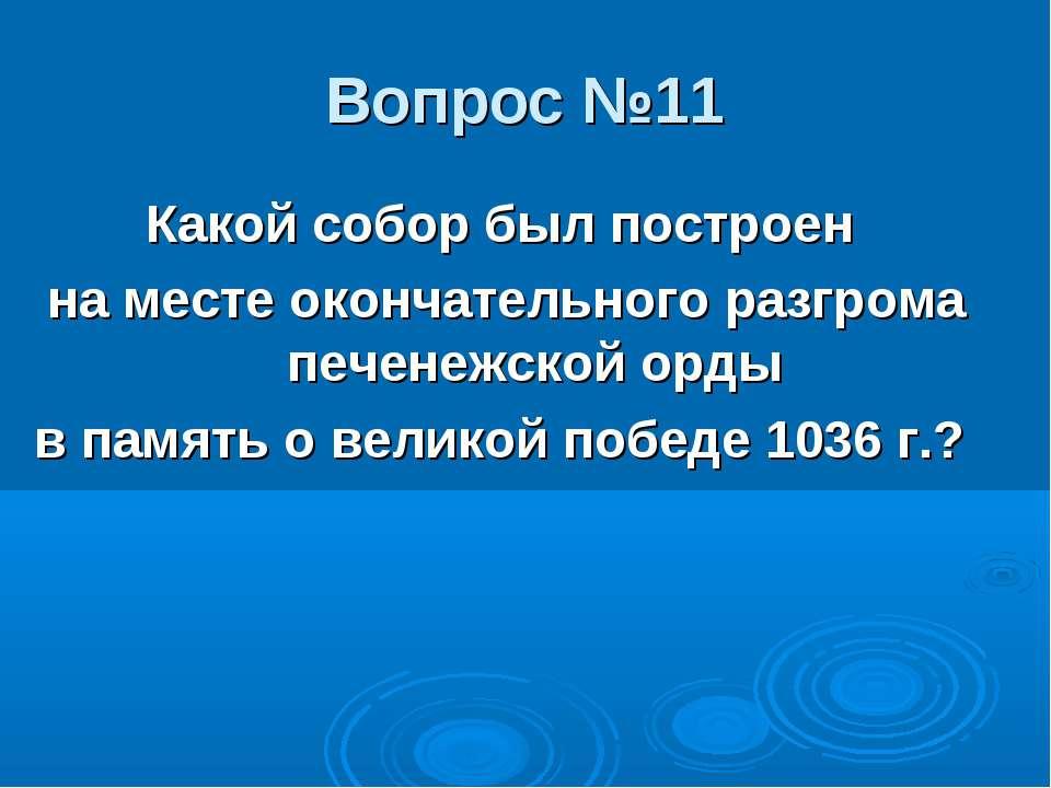Вопрос №11 Какой собор был построен на месте окончательного разгрома печенежс...