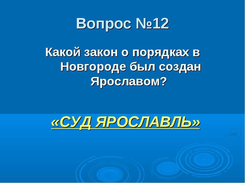 Вопрос №12 Какой закон о порядках в Новгороде был создан Ярославом? «СУД ЯРОС...