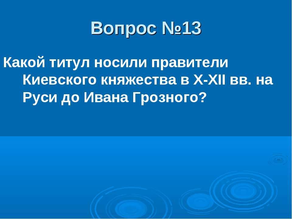 Вопрос №13 Какой титул носили правители Киевского княжества в X-XII вв. на Ру...