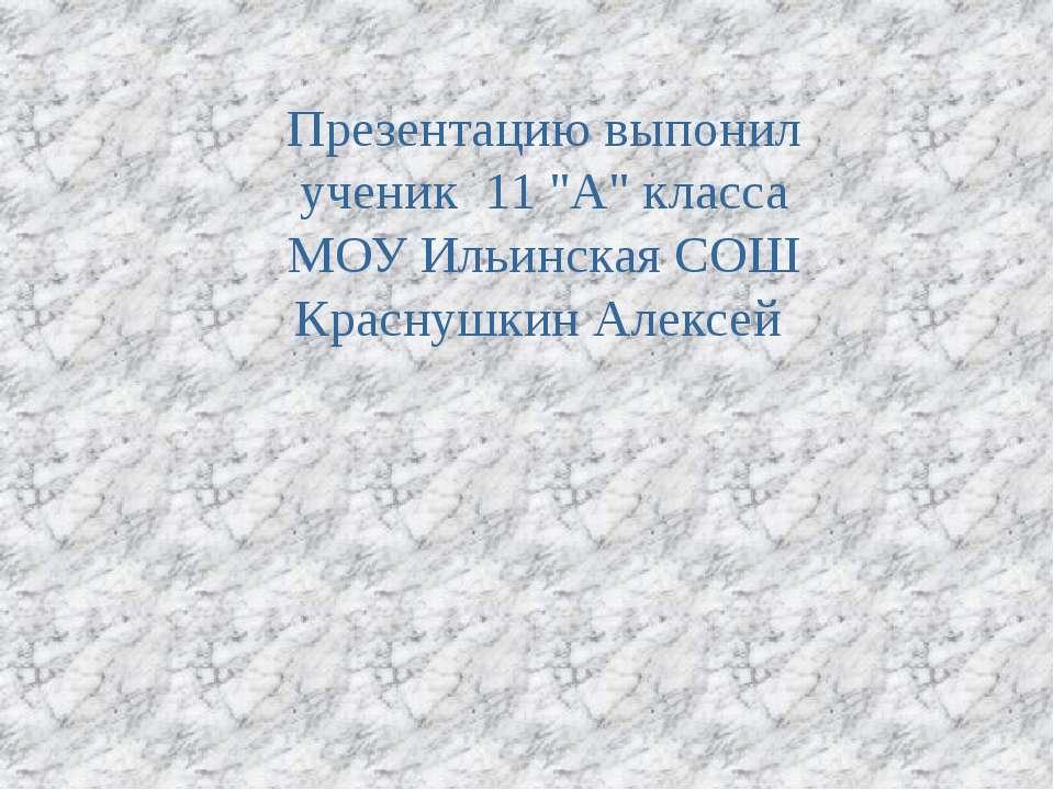 """Презентацию выпонил ученик 11 """"А"""" класса МОУ Ильинская СОШ Краснушкин Алексей"""