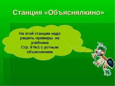 Станция «Объяснялкино» На этой станции надо решить примеры из учебника Стр. 9...