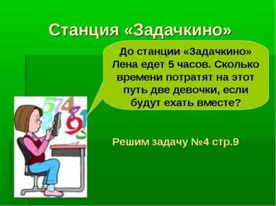 Станция «Задачкино» Решим задачу №4 стр.9 До станции «Задачкино» Лена едет 5 ...
