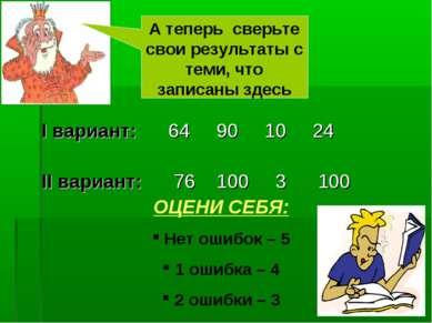 I вариант: 64 90 10 24 II вариант: 76 100 3 100 А теперь сверьте свои результ...