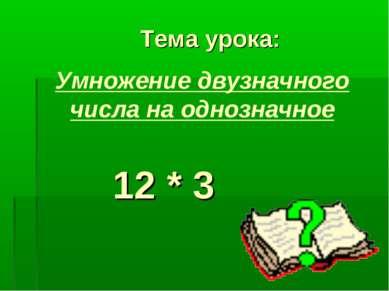 Тема урока: 12 * 3 Умножение двузначного числа на однозначное