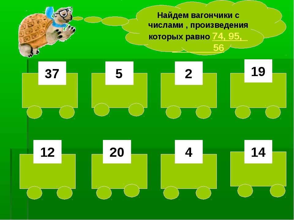 37 5 2 19 12 20 4 14 Найдем вагончики с числами , произведения которых равно ...