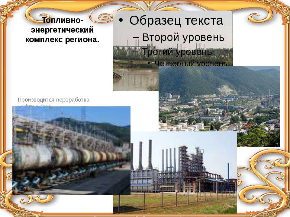 Топливно-энергетический комплекс региона. Производится переработка нефти и га...