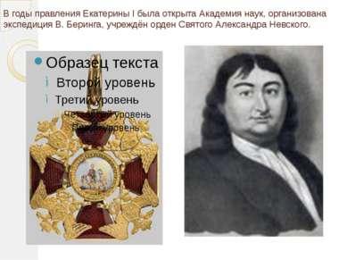 В годы правления Екатерины I была открыта Академия наук, организована экспеди...