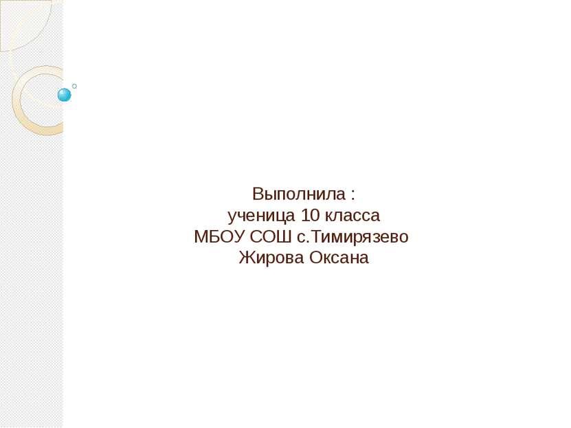 Выполнила : ученица 10 класса МБОУ СОШ с.Тимирязево Жирова Оксана