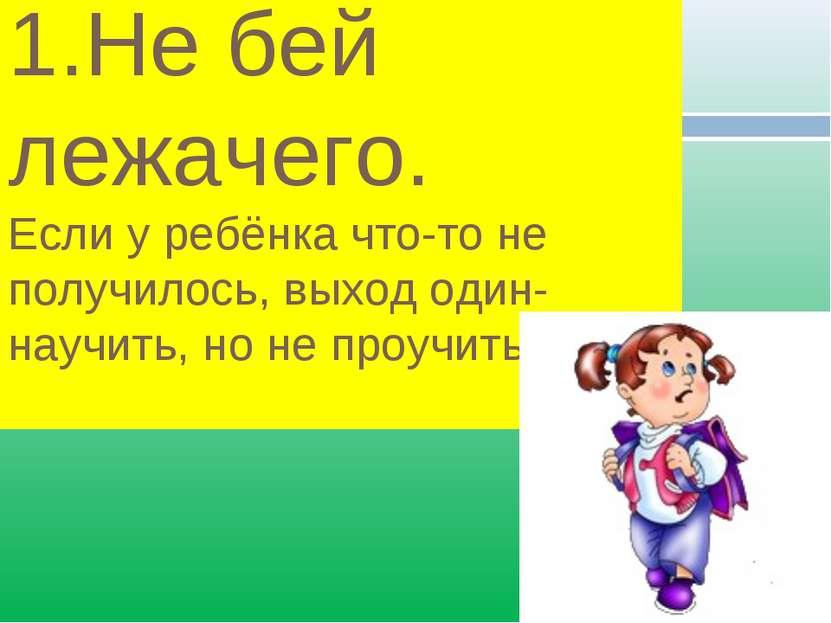 1.Не бей лежачего. Если у ребёнка что-то не получилось, выход один- научить, ...