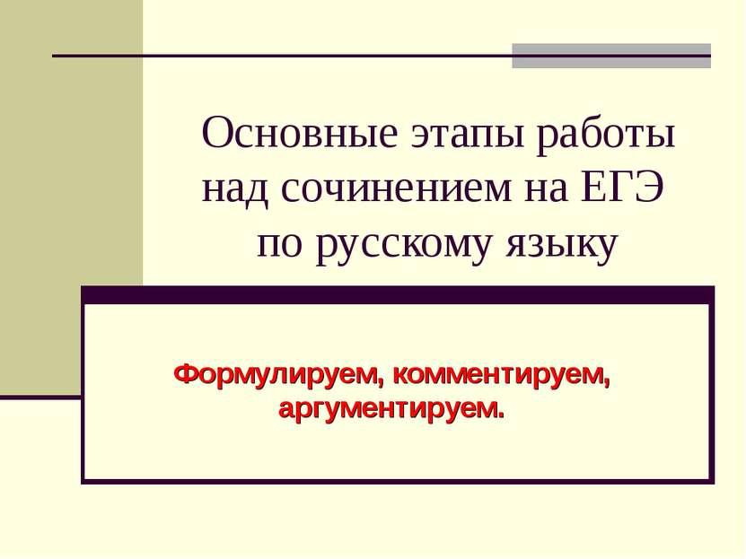 Основные этапы работы над сочинением на ЕГЭ по русскому языку Формулируем, ко...