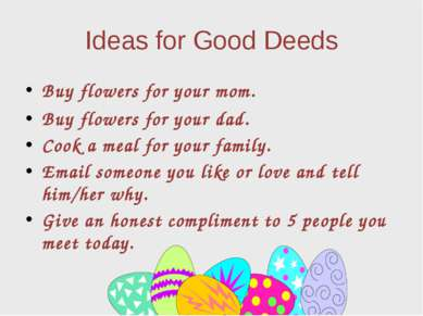 Ideas for Good Deeds Buy flowers for your mom. Buy flowers for your dad. Cook...