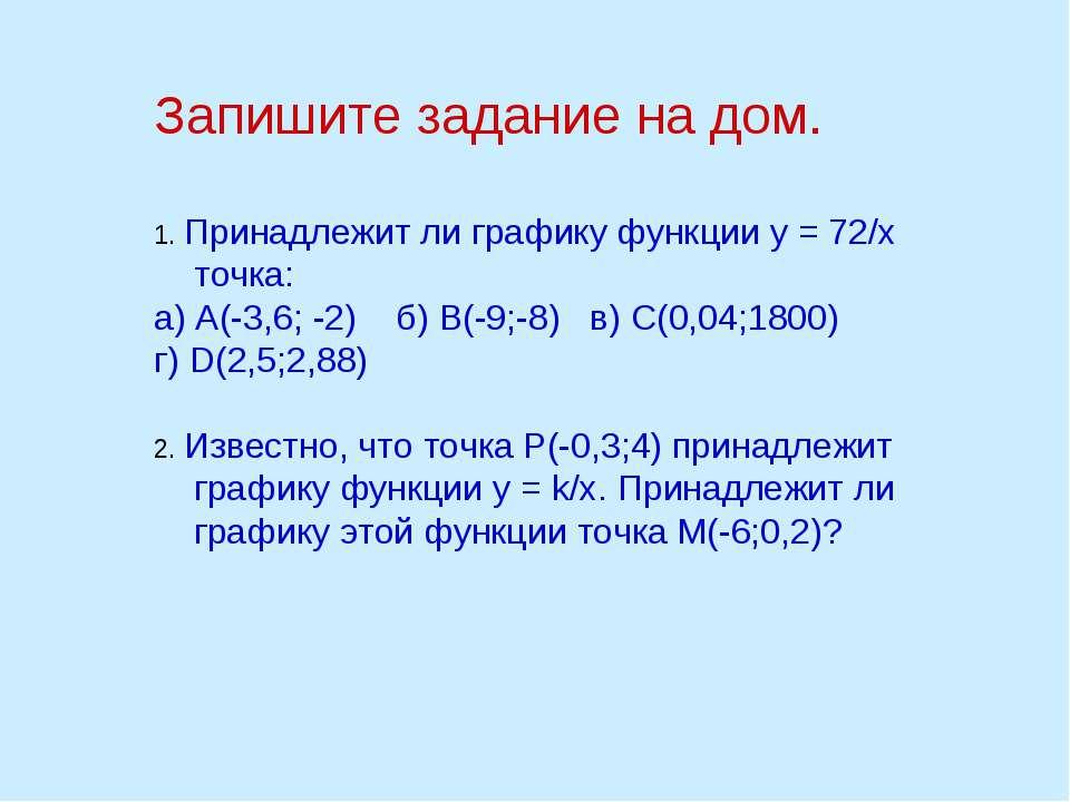 Запишите задание на дом. 1. Принадлежит ли графику функции у = 72/х точка: а)...