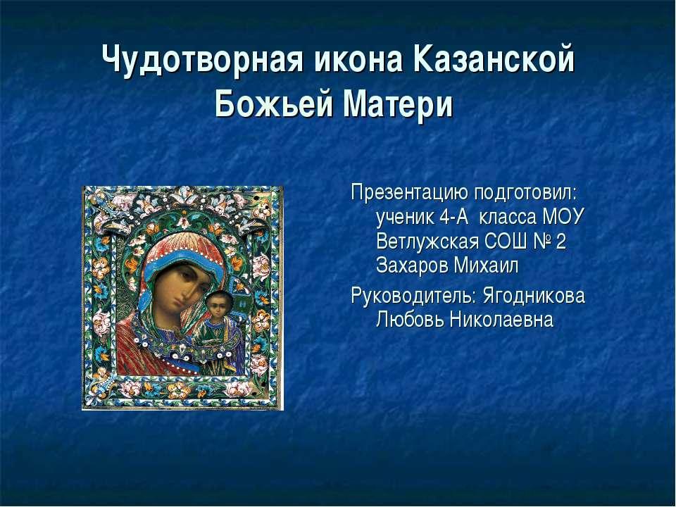 Чудотворная икона Казанской Божьей Матери Презентацию подготовил: ученик 4-А ...