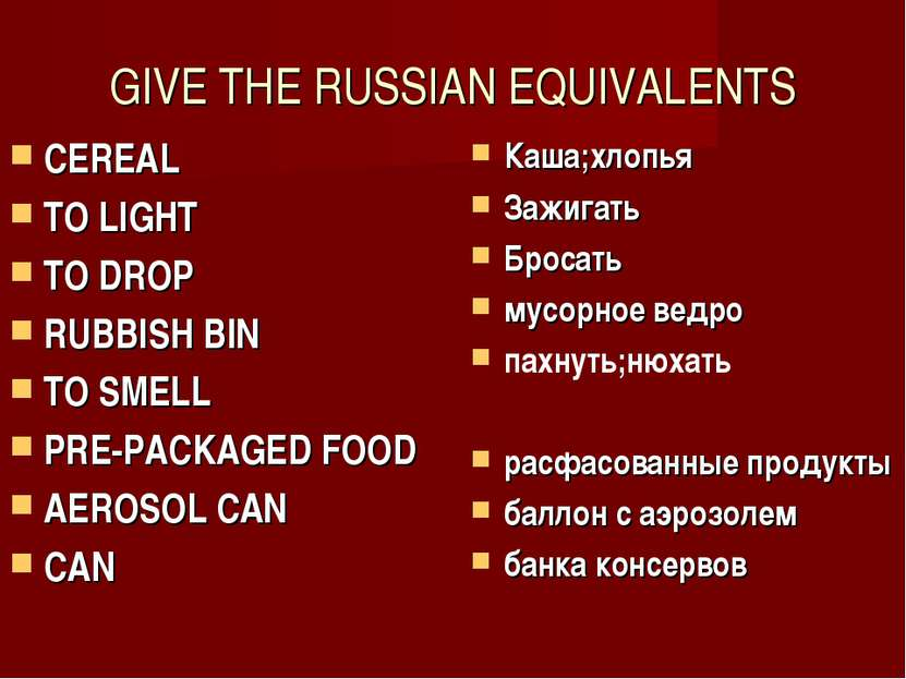 GIVE THE RUSSIAN EQUIVALENTS CEREAL TO LIGHT TO DROP RUBBISH BIN TO SMELL PRE...