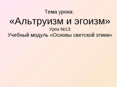 Тема урока: «Альтруизм и эгоизм» Урок №13 Учебный модуль «Основы светской этики»