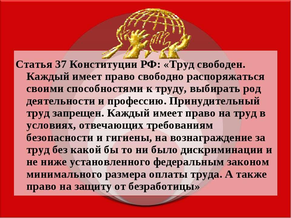 Статья 37 Конституции РФ: «Труд свободен. Каждый имеет право свободно распоря...