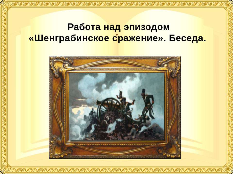 Работа над эпизодом «Шенграбинское сражение». Беседа.