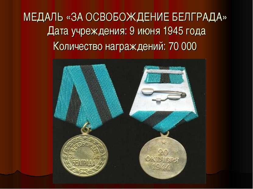 МЕДАЛЬ «ЗА ОСВОБОЖДЕНИЕ БЕЛГРАДА» Дата учреждения: 9 июня 1945 года Количеств...
