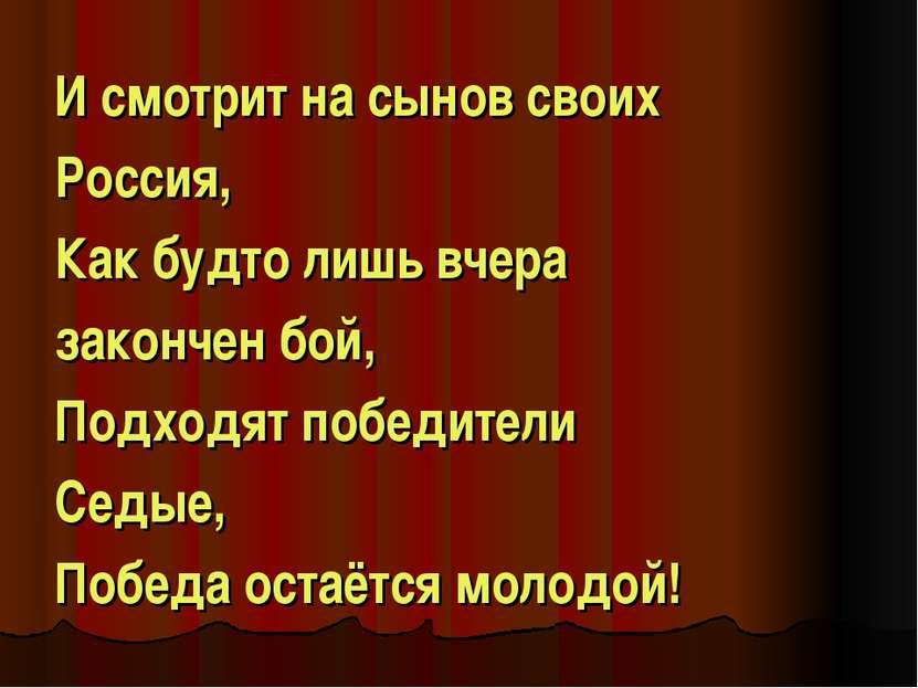 И смотрит на сынов своих Россия, Как будто лишь вчера закончен бой, Подходят ...
