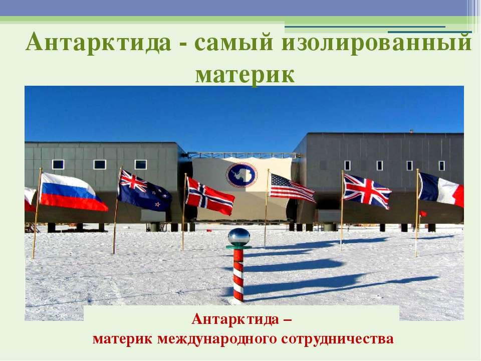 Антарктида - самый изолированный материк Антарктида – материк международного ...