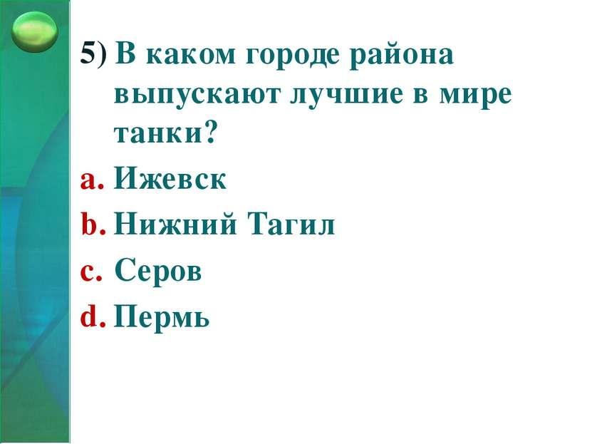 5) В каком городе района выпускают лучшие в мире танки? Ижевск Нижний Тагил С...
