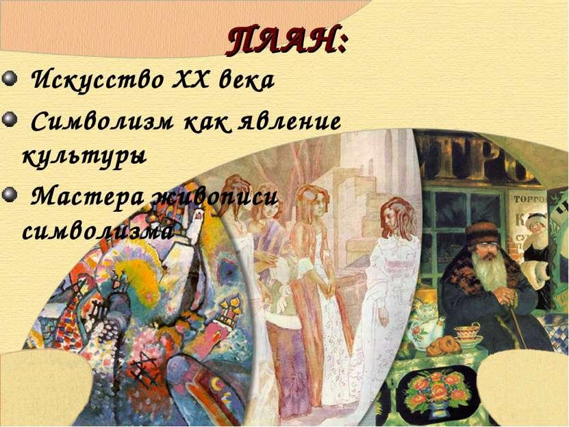 ПЛАН: Искусство ХХ века Символизм как явление культуры Мастера живописи симво...