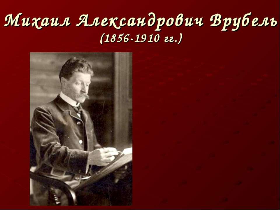 Михаил Александрович Врубель (1856-1910 гг.)