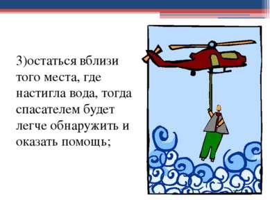 3)остаться вблизи того места, где настигла вода, тогда спасателем будет легче...
