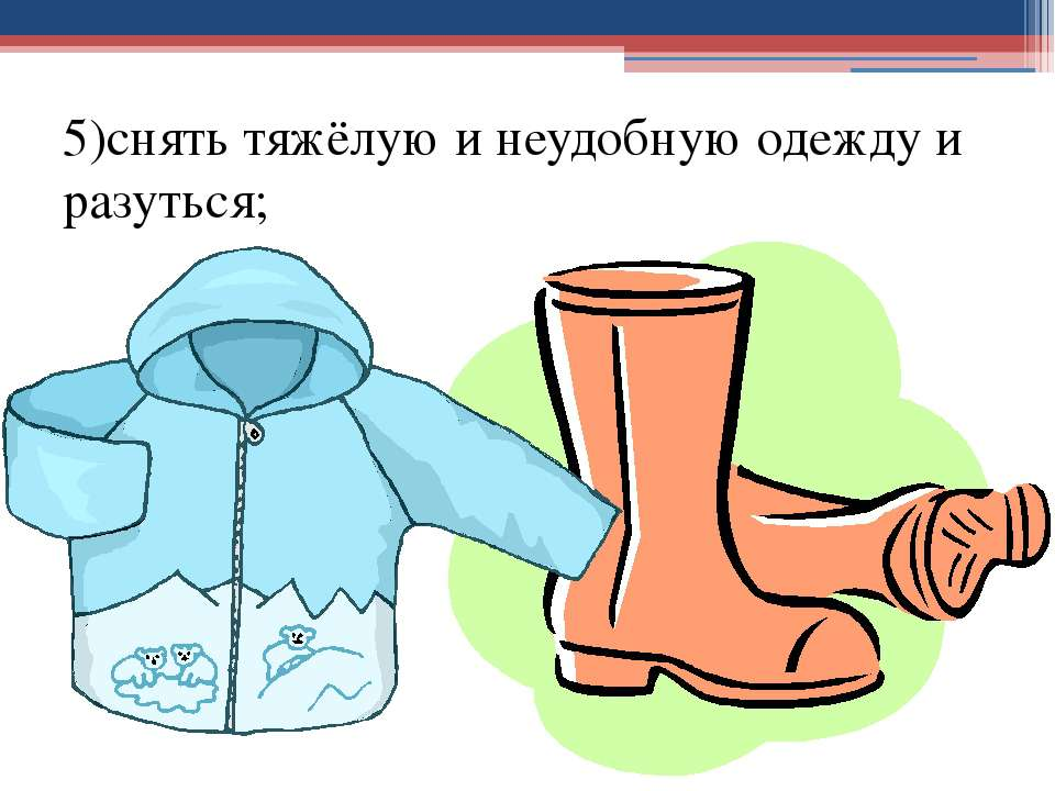 5)снять тяжёлую и неудобную одежду и разуться;