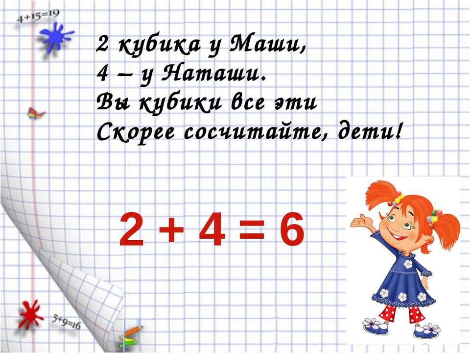 2 кубика у Маши, 4 – у Наташи. Вы кубики все эти Скорее сосчитайте, дети! 2 +...