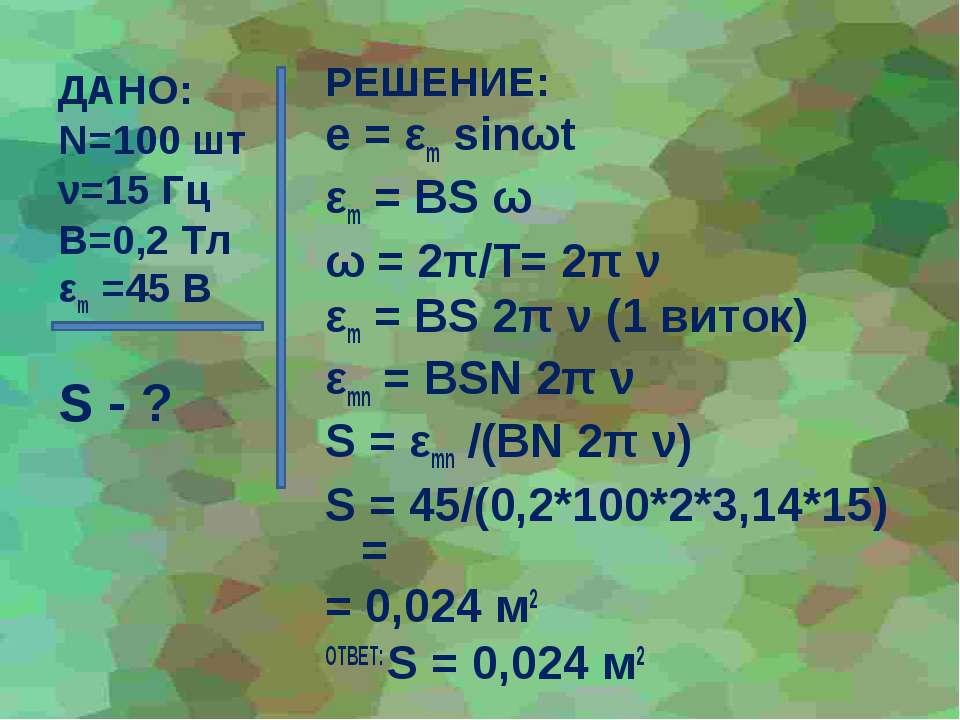 ДАНО: N=100 шт ν=15 Гц В=0,2 Тл εm =45 В S - ? РЕШЕНИЕ: e = εm sinωt εm = BS ...